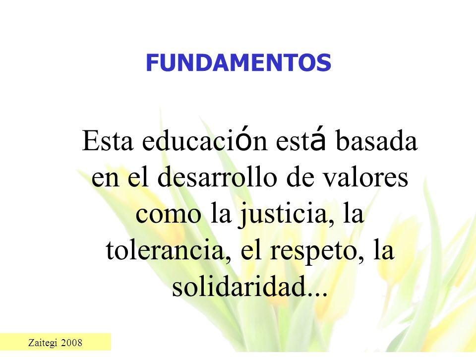 Zaitegi 2008 FUNDAMENTOS Esta educaci ó n est á basada en el desarrollo de valores como la justicia, la tolerancia, el respeto, la solidaridad...