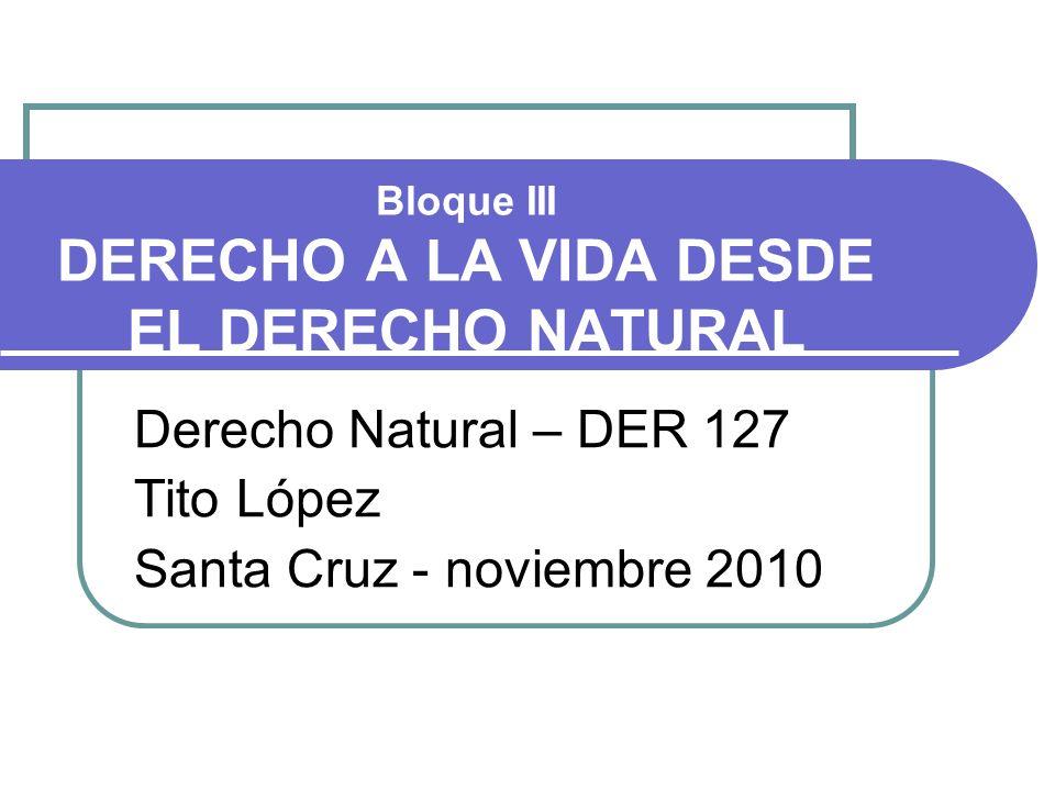 Bloque III DERECHO A LA VIDA DESDE EL DERECHO NATURAL Derecho Natural – DER 127 Tito López Santa Cruz - noviembre 2010