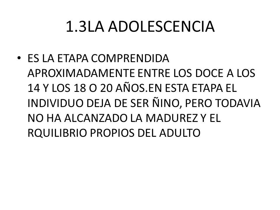 1.3LA ADOLESCENCIA ES LA ETAPA COMPRENDIDA APROXIMADAMENTE ENTRE LOS DOCE A LOS 14 Y LOS 18 O 20 AÑOS.EN ESTA ETAPA EL INDIVIDUO DEJA DE SER ÑINO, PER