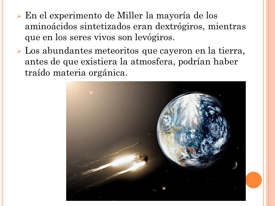 En el experimento de Miller la mayoría de los aminoácidos sintetizados eran dextrógiros, mientras que en los seres vivos son levógiros.