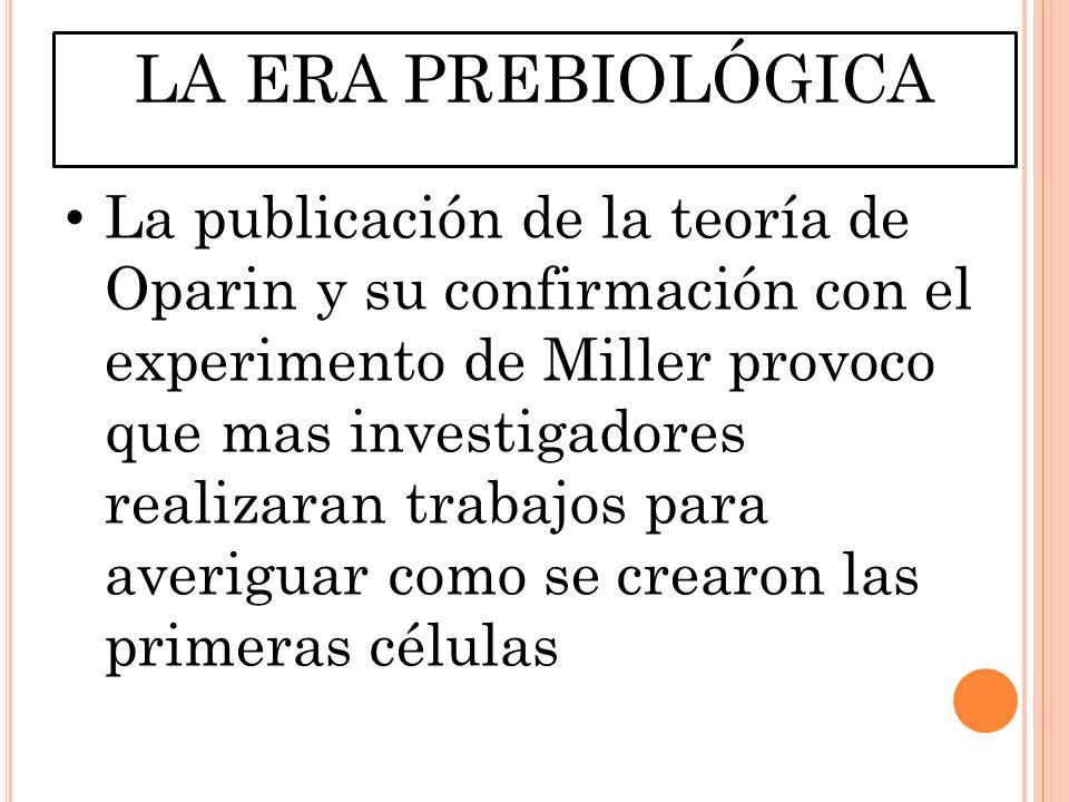 LA ERA PREBIOLÓGICA La publicación de la teoría de Oparin y su confirmación con el experimento de Miller provoco que mas investigadores realizaran trabajos para averiguar como se crearon las primeras células