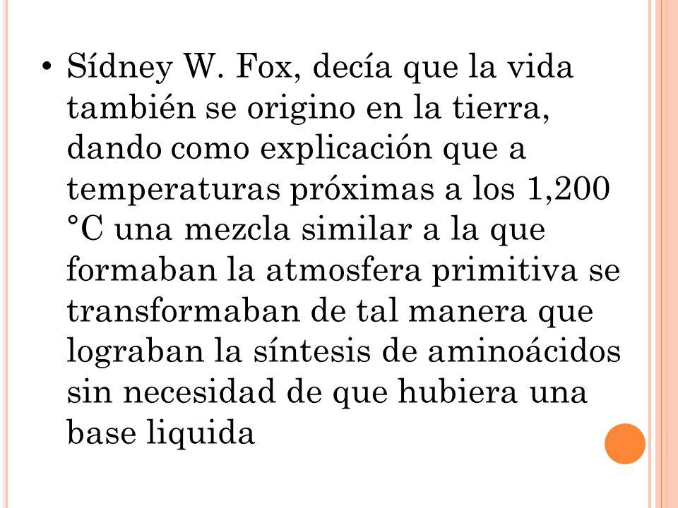 Sídney W. Fox, decía que la vida también se origino en la tierra, dando como explicación que a temperaturas próximas a los 1,200 °C una mezcla similar