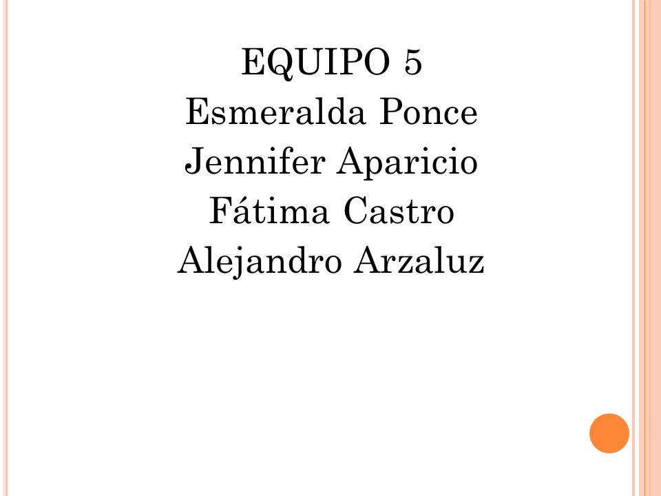 EQUIPO 5 Esmeralda Ponce Jennifer Aparicio Fátima Castro Alejandro Arzaluz