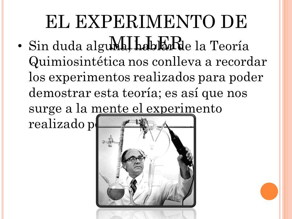 EL EXPERIMENTO DE MILLER Sin duda alguna, hablar de la Teoría Quimiosintética nos conlleva a recordar los experimentos realizados para poder demostrar esta teoría; es así que nos surge a la mente el experimento realizado por Miller y Urey.
