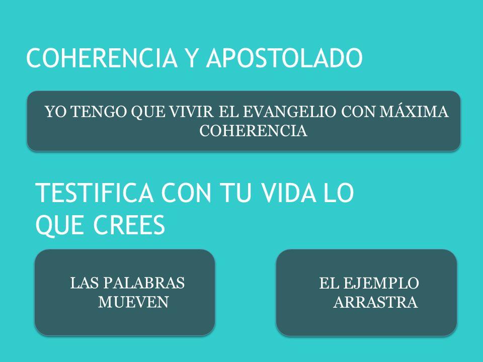 COHERENCIA Y APOSTOLADO YO TENGO QUE VIVIR EL EVANGELIO CON MÁXIMA COHERENCIA TESTIFICA CON TU VIDA LO QUE CREES EL EJEMPLO ARRASTRA LAS PALABRAS MUEVEN