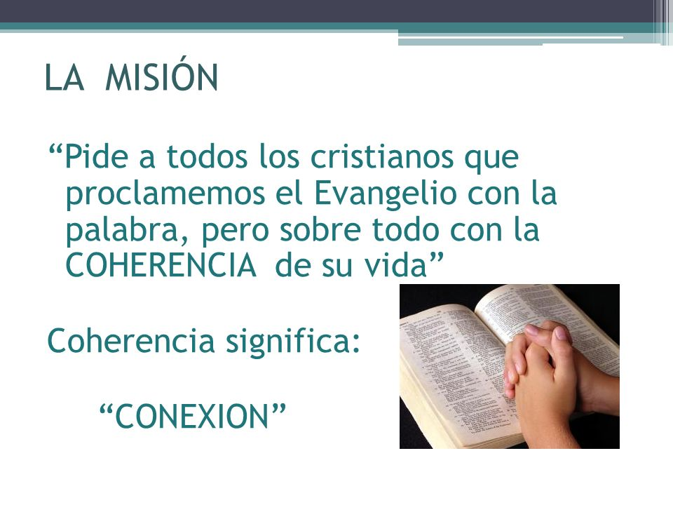 LA MISIÓN Pide a todos los cristianos que proclamemos el Evangelio con la palabra, pero sobre todo con la COHERENCIA de su vida Coherencia significa: CONEXION
