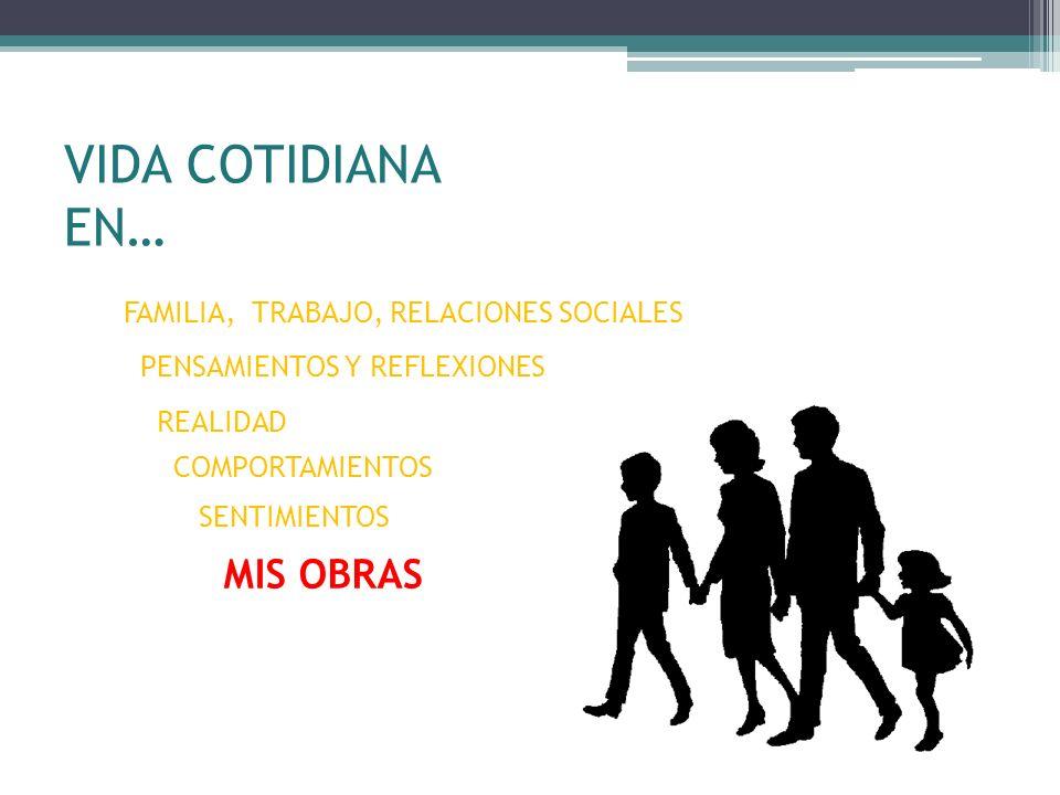 VIDA COTIDIANA EN… FAMILIA, TRABAJO, RELACIONES SOCIALES PENSAMIENTOS Y REFLEXIONES REALIDAD COMPORTAMIENTOS SENTIMIENTOS MIS OBRAS