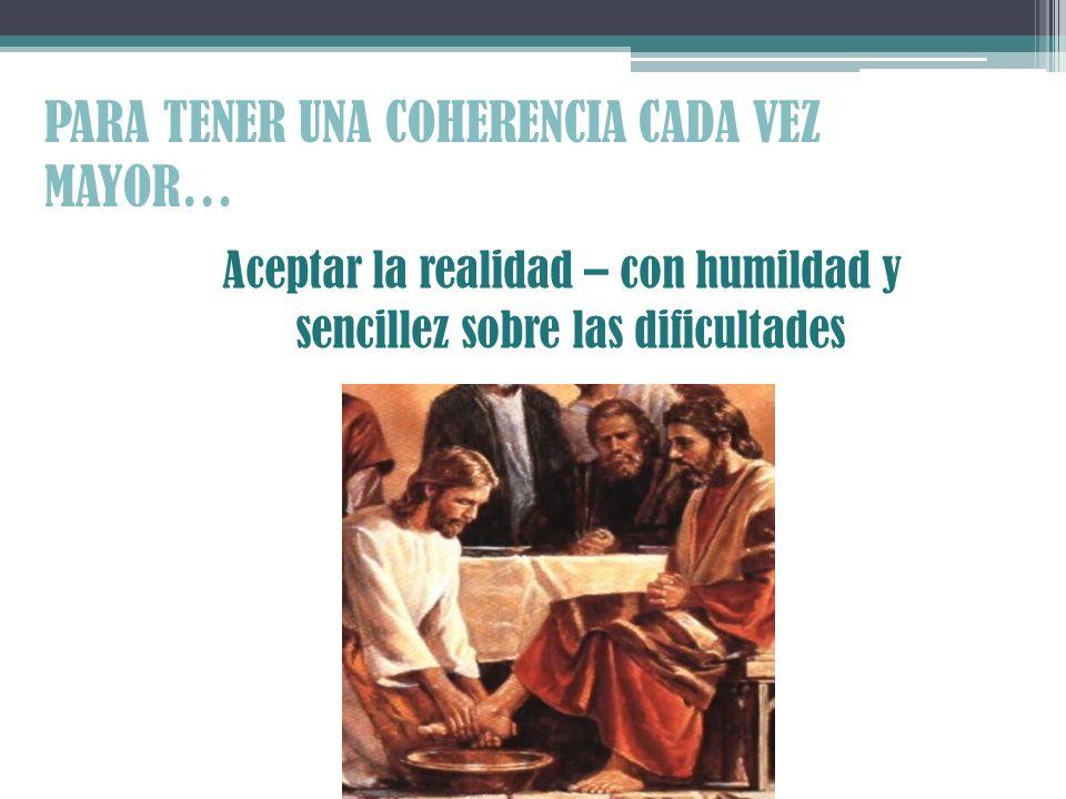 PARA TENER UNA COHERENCIA CADA VEZ MAYOR… Aceptar la realidad – con humildad y sencillez sobre las dificultades
