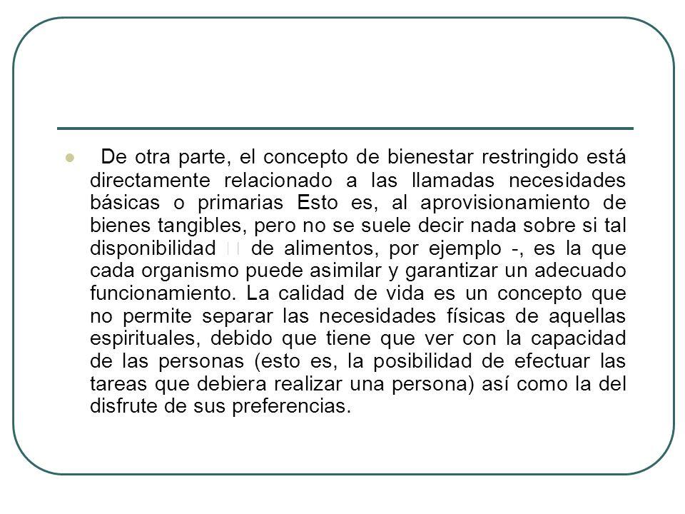 De otra parte, el concepto de bienestar restringido está directamente relacionado a las llamadas necesidades básicas o primarias Esto es, al aprovisio