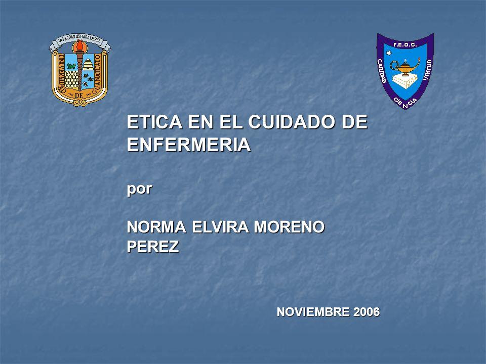 ETICA EN EL CUIDADO DE ENFERMERIA por NORMA ELVIRA MORENO PEREZ NOVIEMBRE 2006 NOVIEMBRE 2006