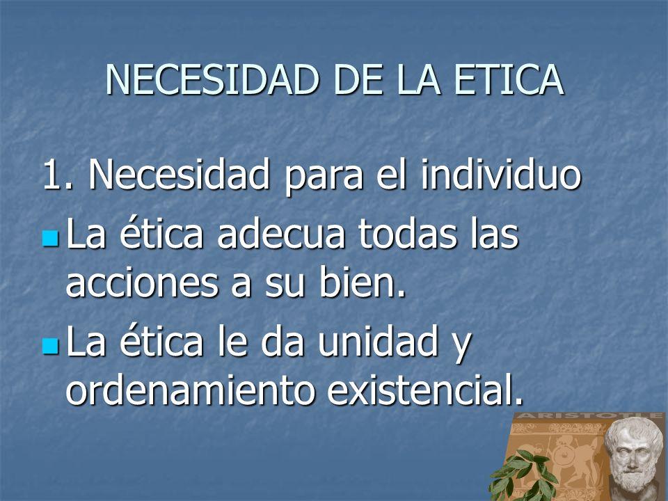 NECESIDAD DE LA ETICA 1. Necesidad para el individuo La ética adecua todas las acciones a su bien. La ética adecua todas las acciones a su bien. La ét