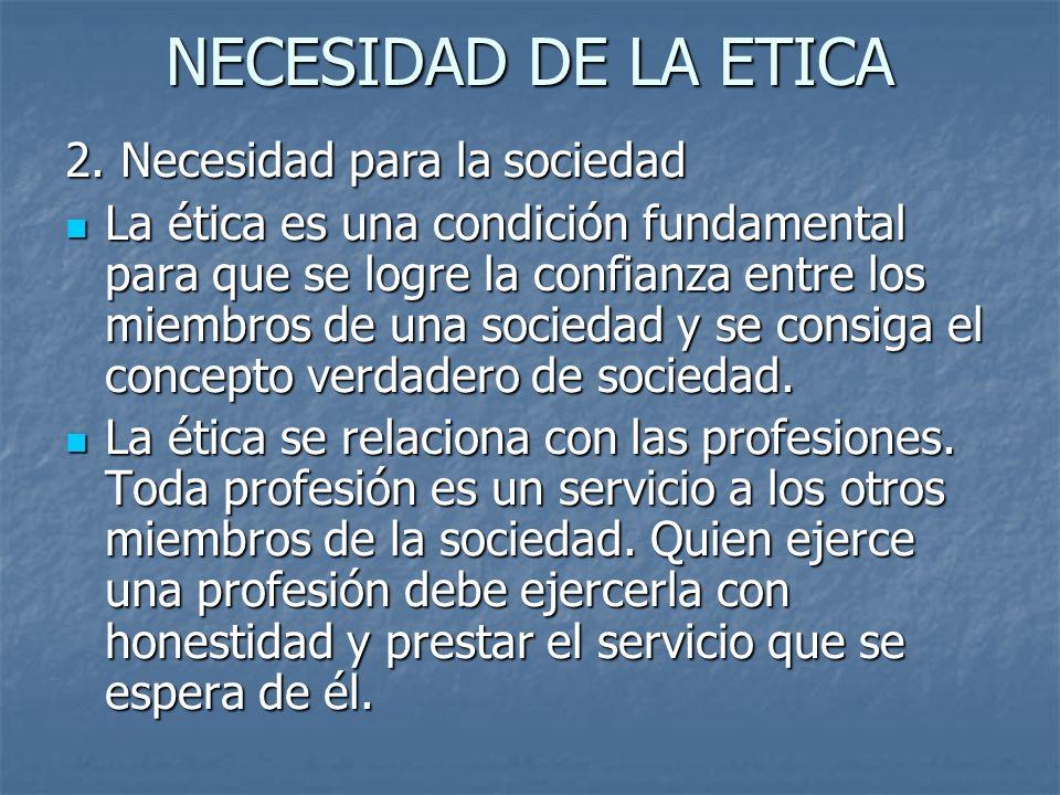 NECESIDAD DE LA ETICA 2. Necesidad para la sociedad La ética es una condición fundamental para que se logre la confianza entre los miembros de una soc