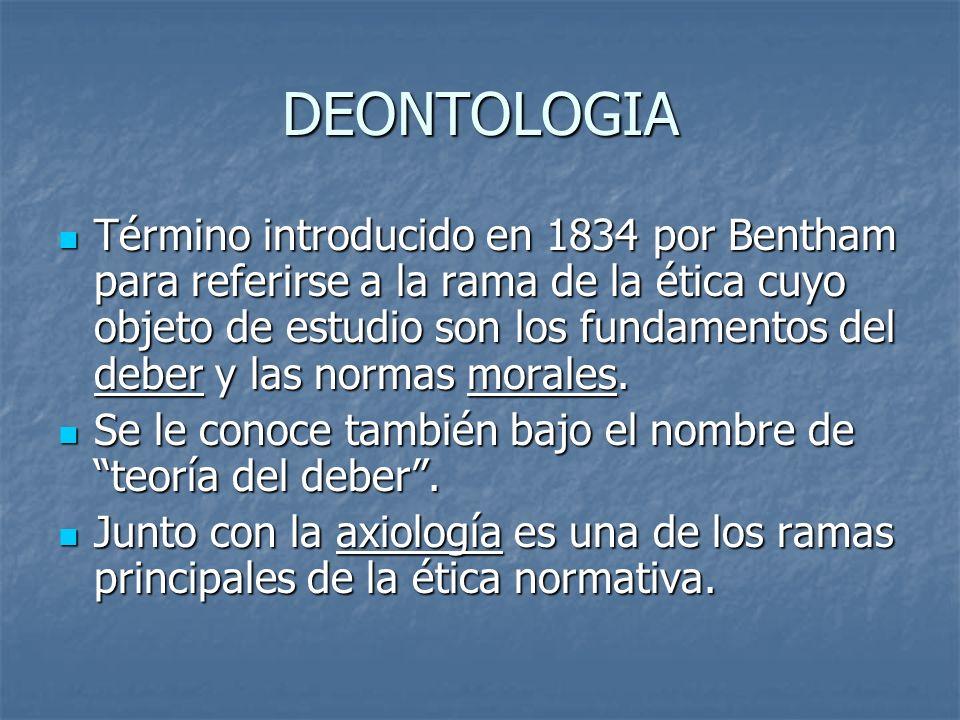 DEONTOLOGIA Término introducido en 1834 por Bentham para referirse a la rama de la ética cuyo objeto de estudio son los fundamentos del deber y las normas morales.