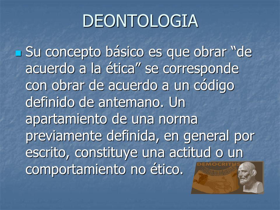DEONTOLOGIA Su concepto básico es que obrar de acuerdo a la ética se corresponde con obrar de acuerdo a un código definido de antemano.
