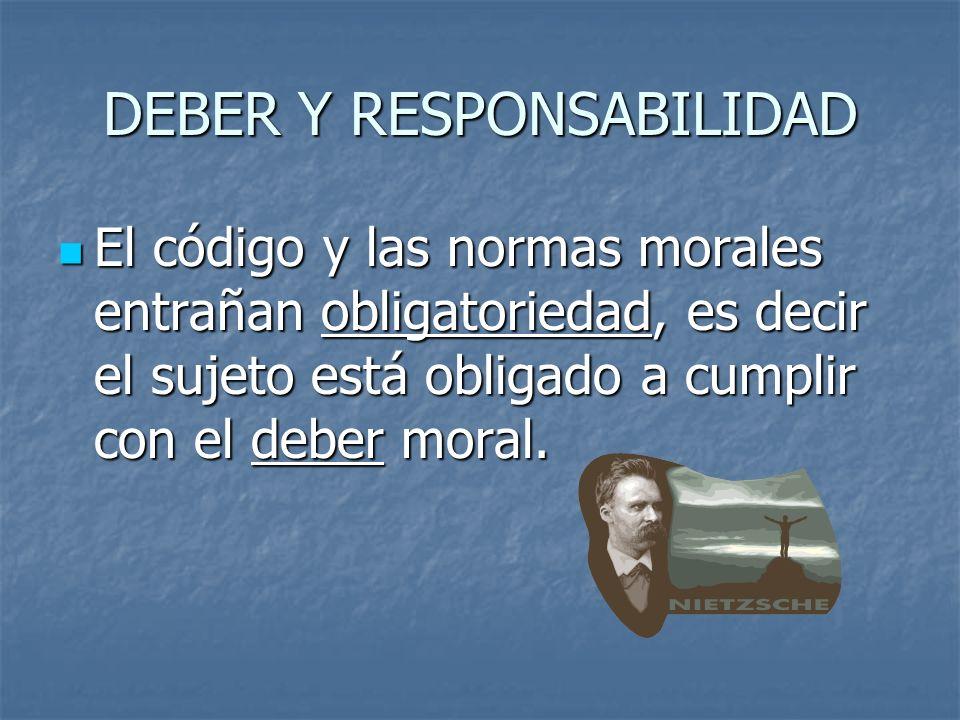 DEBER Y RESPONSABILIDAD El código y las normas morales entrañan obligatoriedad, es decir el sujeto está obligado a cumplir con el deber moral. El códi