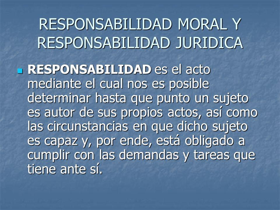 RESPONSABILIDAD MORAL Y RESPONSABILIDAD JURIDICA RESPONSABILIDAD es el acto mediante el cual nos es posible determinar hasta que punto un sujeto es au