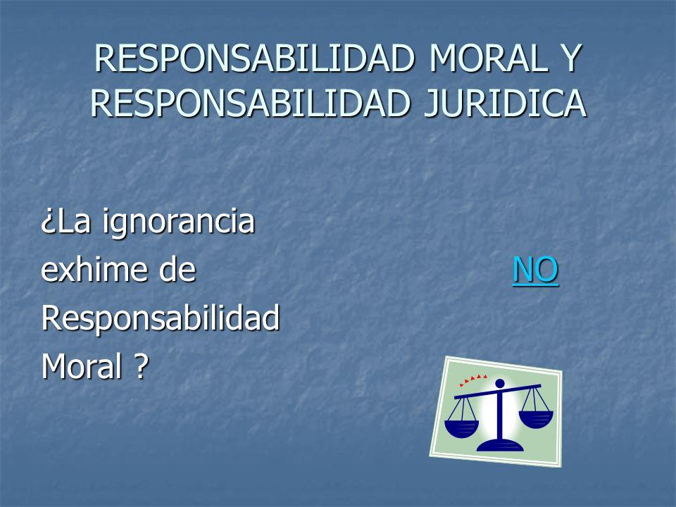 RESPONSABILIDAD MORAL Y RESPONSABILIDAD JURIDICA ¿La ignorancia exhime de NO Responsabilidad Moral ?