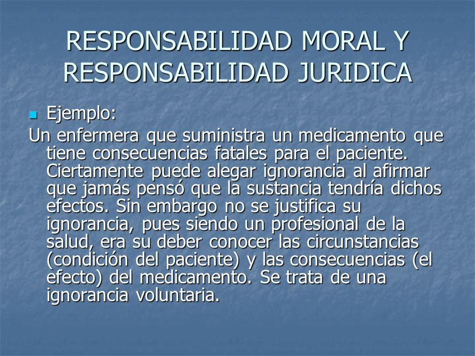 RESPONSABILIDAD MORAL Y RESPONSABILIDAD JURIDICA Ejemplo: Ejemplo: Un enfermera que suministra un medicamento que tiene consecuencias fatales para el paciente.