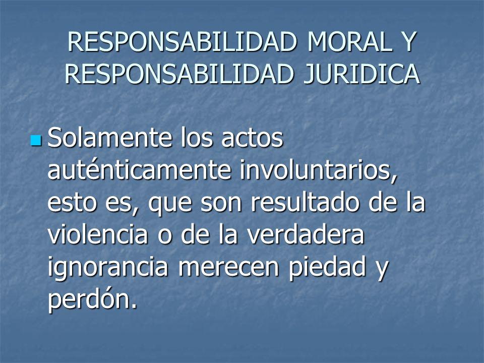 RESPONSABILIDAD MORAL Y RESPONSABILIDAD JURIDICA Solamente los actos auténticamente involuntarios, esto es, que son resultado de la violencia o de la verdadera ignorancia merecen piedad y perdón.