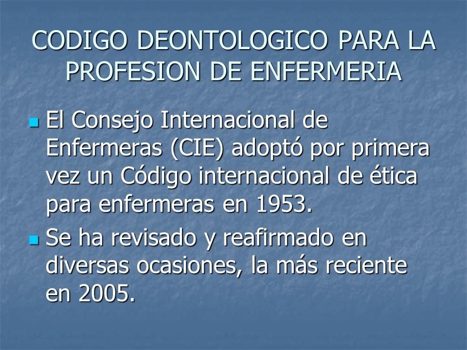 CODIGO DEONTOLOGICO PARA LA PROFESION DE ENFERMERIA El Consejo Internacional de Enfermeras (CIE) adoptó por primera vez un Código internacional de ética para enfermeras en 1953.