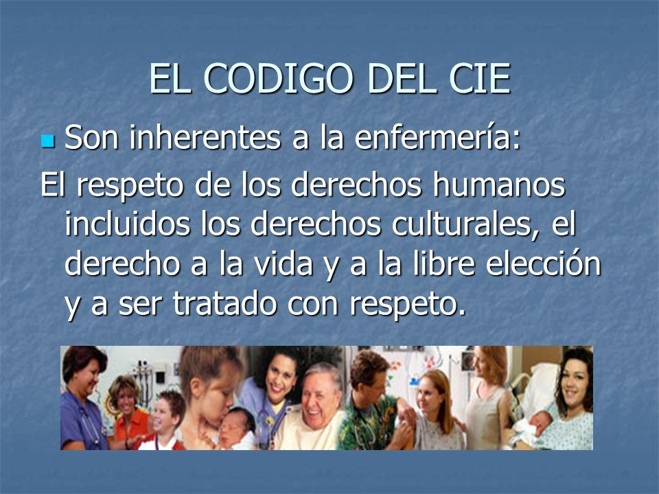 EL CODIGO DEL CIE Son inherentes a la enfermería: Son inherentes a la enfermería: El respeto de los derechos humanos incluidos los derechos culturales, el derecho a la vida y a la libre elección y a ser tratado con respeto.