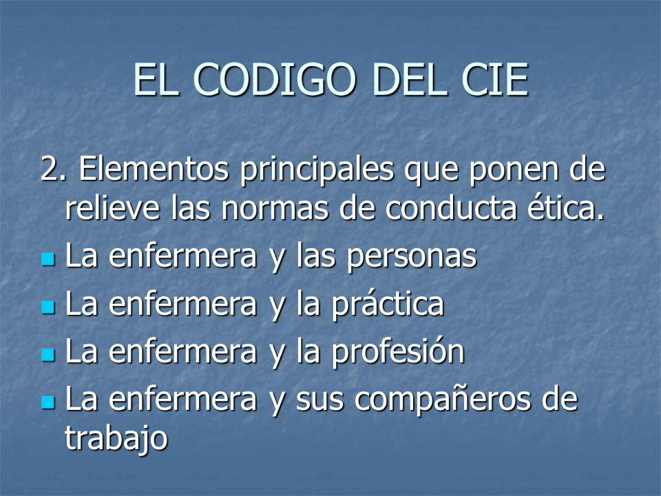 EL CODIGO DEL CIE 2. Elementos principales que ponen de relieve las normas de conducta ética. La enfermera y las personas La enfermera y las personas