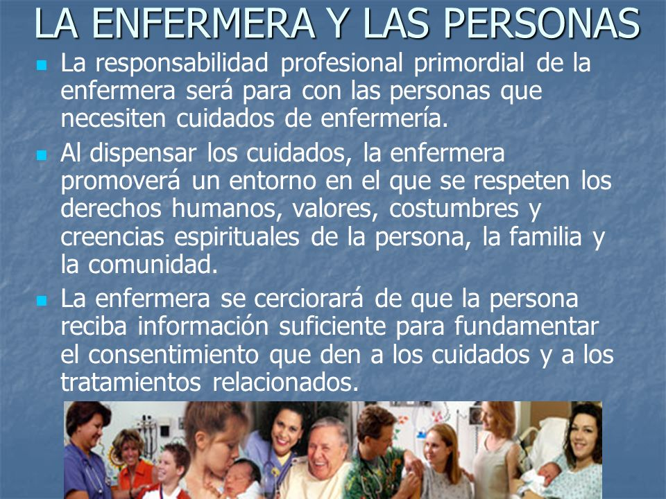 LA ENFERMERA Y LAS PERSONAS La responsabilidad profesional primordial de la enfermera será para con las personas que necesiten cuidados de enfermería.