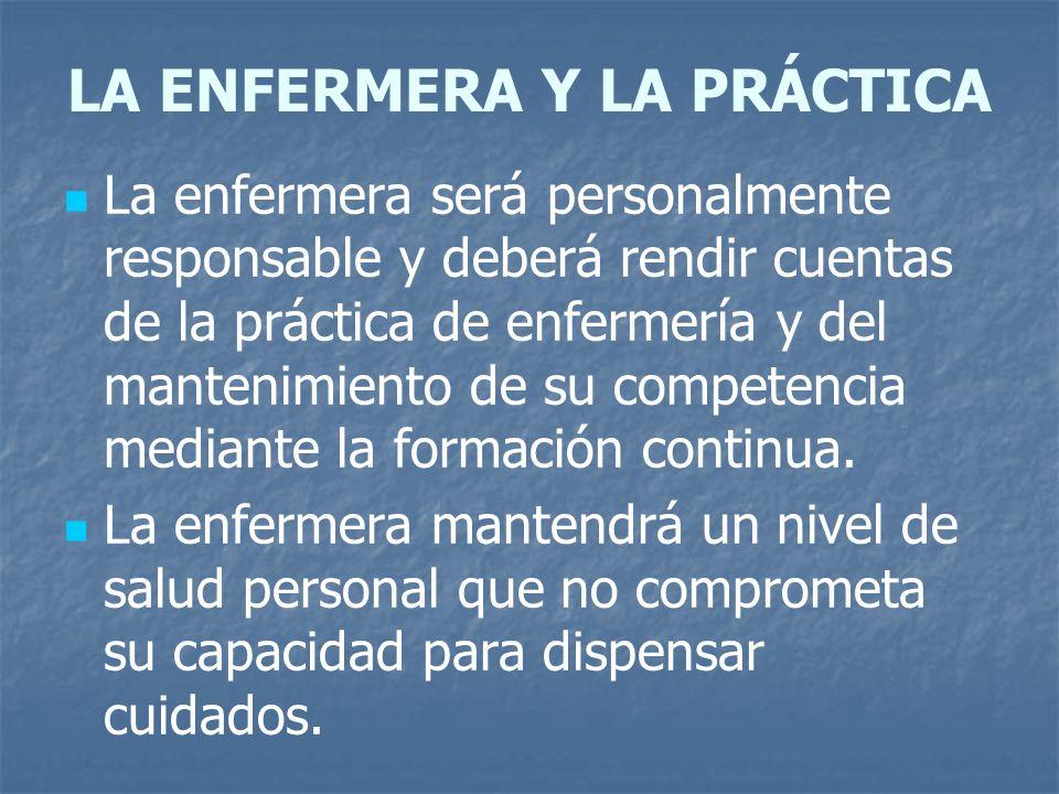 LA ENFERMERA Y LA PRÁCTICA La enfermera será personalmente responsable y deberá rendir cuentas de la práctica de enfermería y del mantenimiento de su