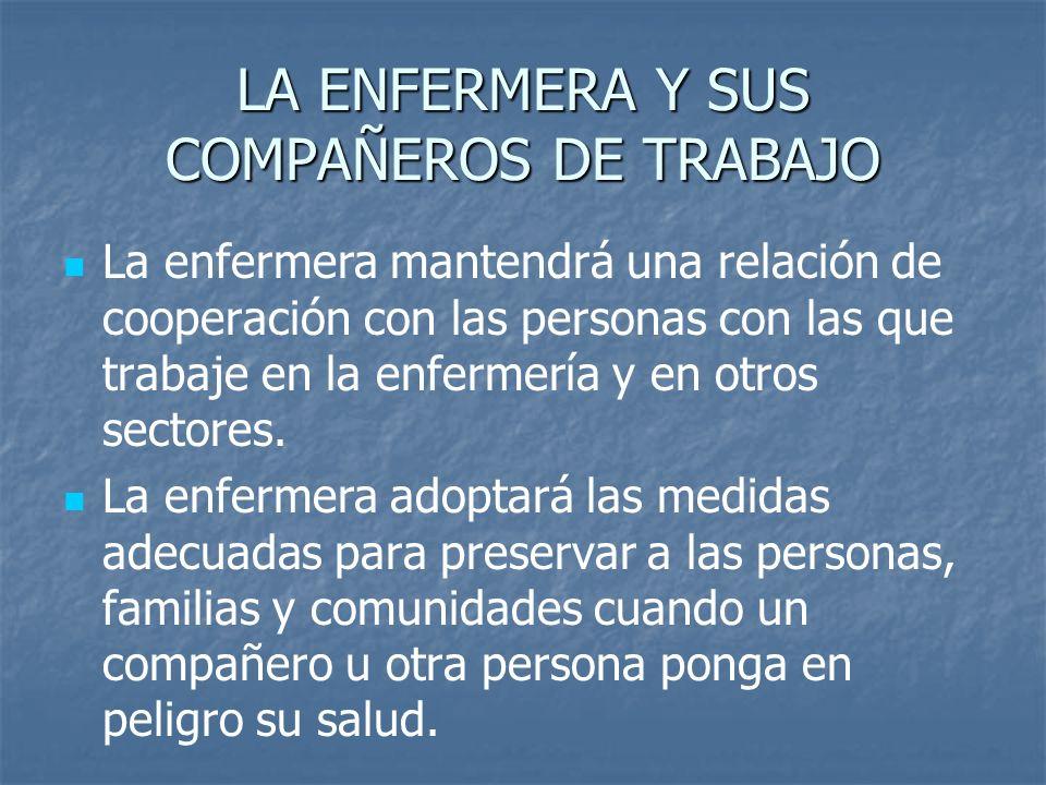 LA ENFERMERA Y SUS COMPAÑEROS DE TRABAJO La enfermera mantendrá una relación de cooperación con las personas con las que trabaje en la enfermería y en otros sectores.