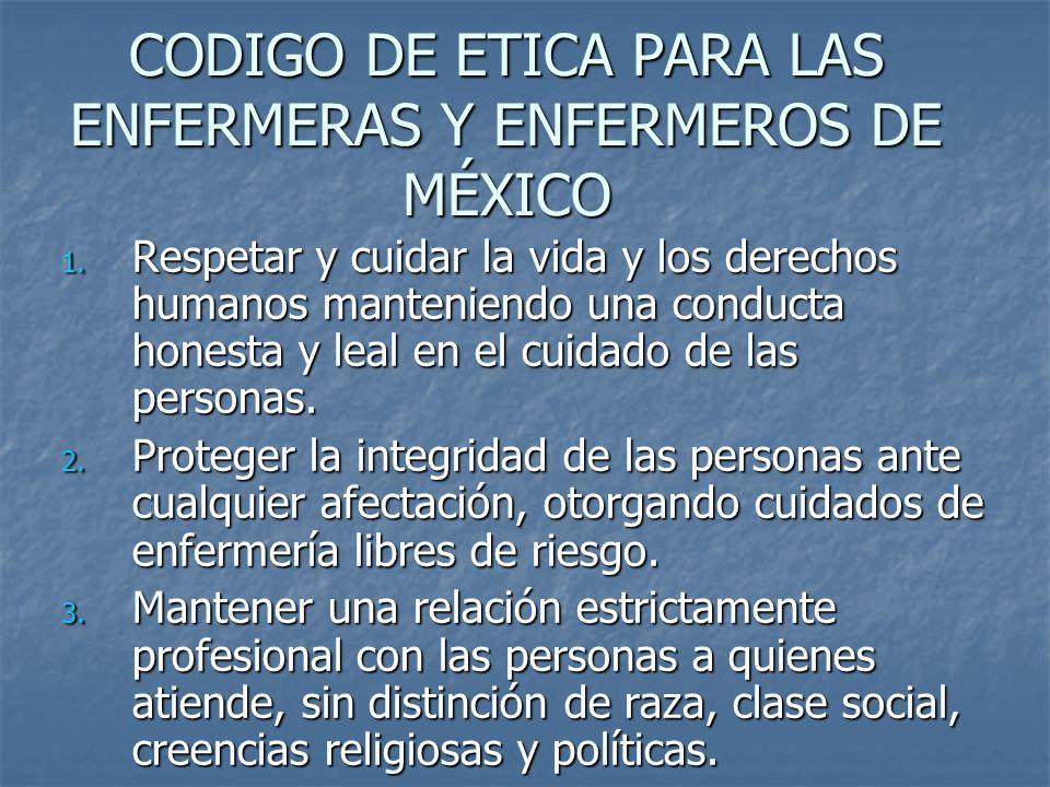 CODIGO DE ETICA PARA LAS ENFERMERAS Y ENFERMEROS DE MÉXICO 1. Respetar y cuidar la vida y los derechos humanos manteniendo una conducta honesta y leal