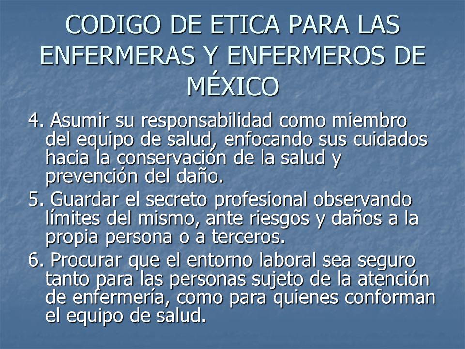 CODIGO DE ETICA PARA LAS ENFERMERAS Y ENFERMEROS DE MÉXICO 4. Asumir su responsabilidad como miembro del equipo de salud, enfocando sus cuidados hacia