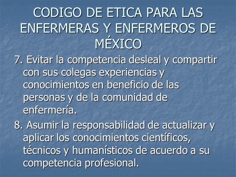 CODIGO DE ETICA PARA LAS ENFERMERAS Y ENFERMEROS DE MÉXICO 7. Evitar la competencia desleal y compartir con sus colegas experiencias y conocimientos e