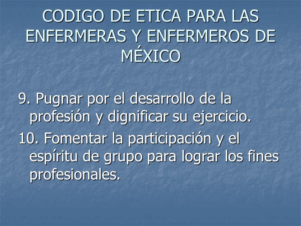 CODIGO DE ETICA PARA LAS ENFERMERAS Y ENFERMEROS DE MÉXICO 9. Pugnar por el desarrollo de la profesión y dignificar su ejercicio. 10. Fomentar la part