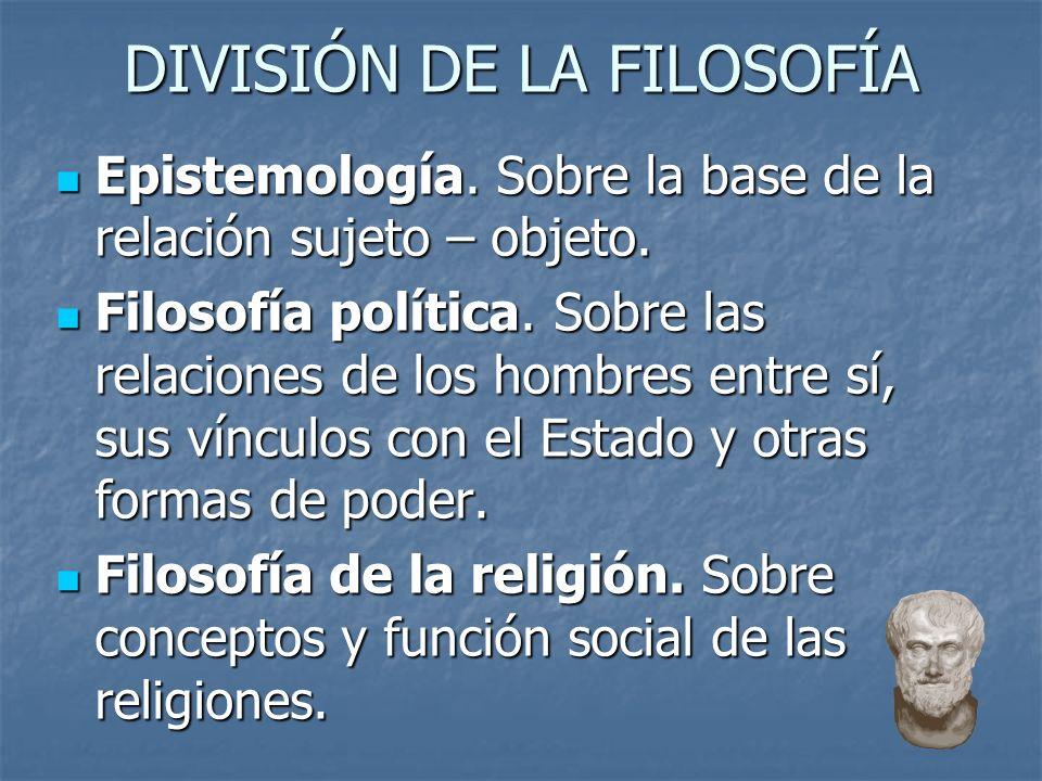 DIVISIÓN DE LA FILOSOFÍA Epistemología.Sobre la base de la relación sujeto – objeto.
