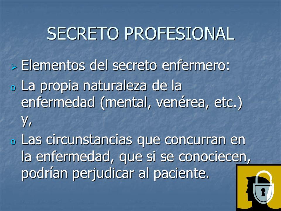SECRETO PROFESIONAL Elementos del secreto enfermero: Elementos del secreto enfermero: o La propia naturaleza de la enfermedad (mental, venérea, etc.) y, o Las circunstancias que concurran en la enfermedad, que si se conociecen, podrían perjudicar al paciente.