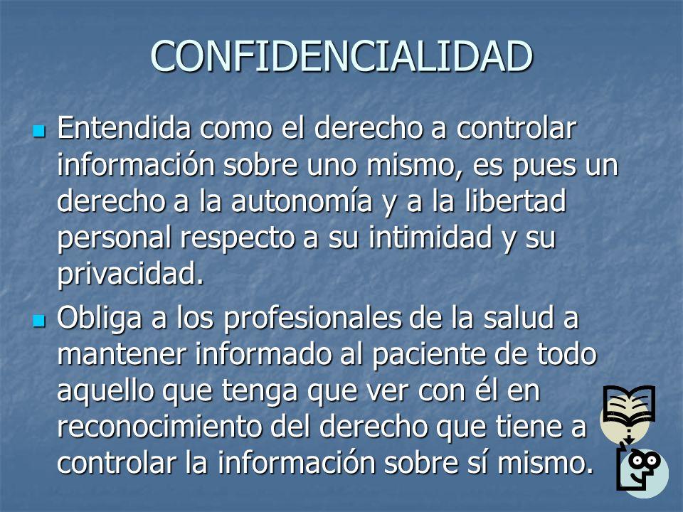 CONFIDENCIALIDAD Entendida como el derecho a controlar información sobre uno mismo, es pues un derecho a la autonomía y a la libertad personal respect