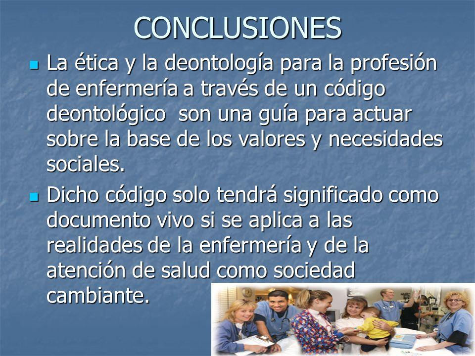 CONCLUSIONES La ética y la deontología para la profesión de enfermería a través de un código deontológico son una guía para actuar sobre la base de los valores y necesidades sociales.