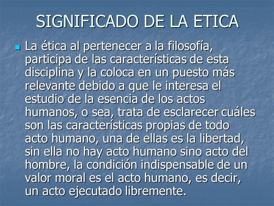 SIGNIFICADO DE LA ETICA La ética al pertenecer a la filosofía, participa de las características de esta disciplina y la coloca en un puesto más releva