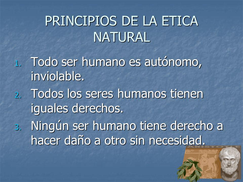 PRINCIPIOS DE LA ETICA NATURAL 1. Todo ser humano es autónomo, inviolable. 2. Todos los seres humanos tienen iguales derechos. 3. Ningún ser humano ti