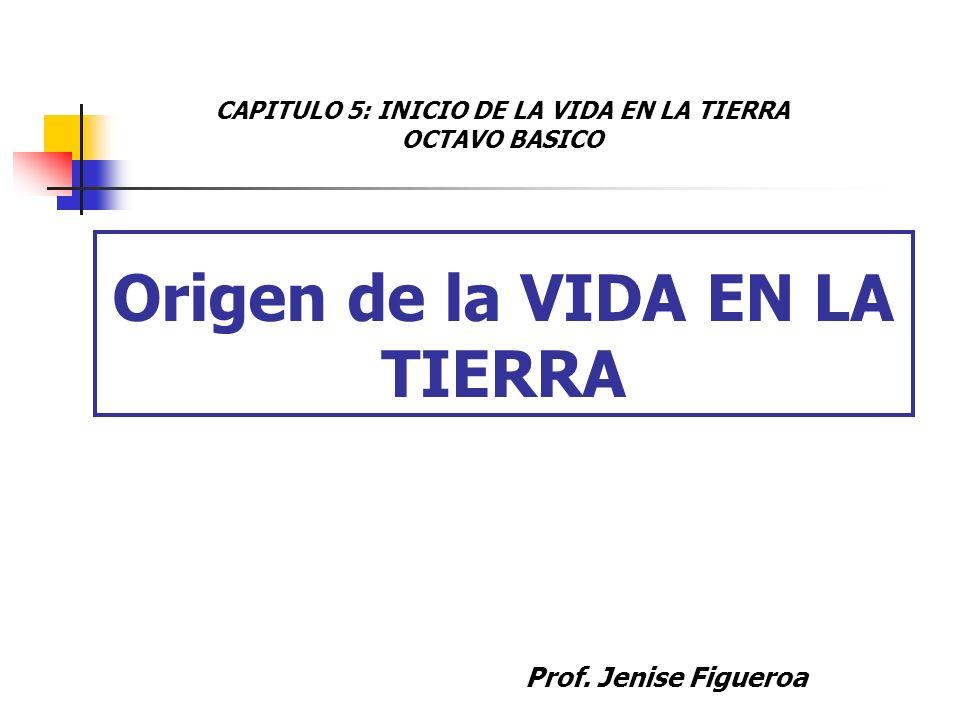 Origen de la VIDA EN LA TIERRA Prof. Jenise Figueroa CAPITULO 5: INICIO DE LA VIDA EN LA TIERRA OCTAVO BASICO