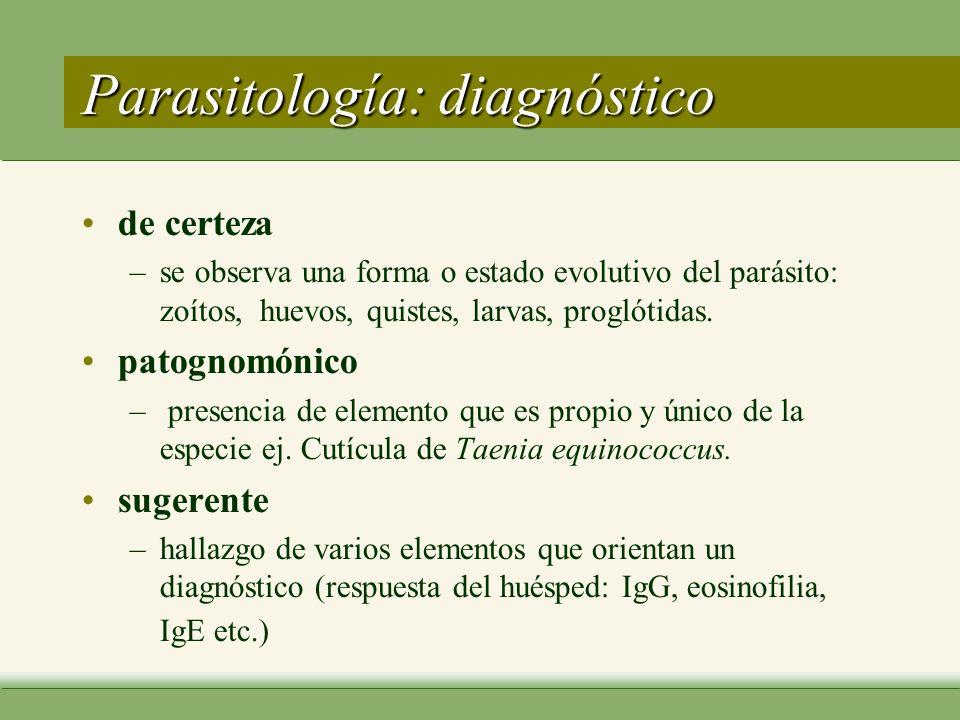 Parasitología: diagnóstico de certeza –se observa una forma o estado evolutivo del parásito: zoítos, huevos, quistes, larvas, proglótidas.
