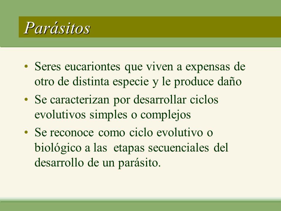 Parásitos Seres eucariontes que viven a expensas de otro de distinta especie y le produce daño Se caracterizan por desarrollar ciclos evolutivos simples o complejos Se reconoce como ciclo evolutivo o biológico a las etapas secuenciales del desarrollo de un parásito.
