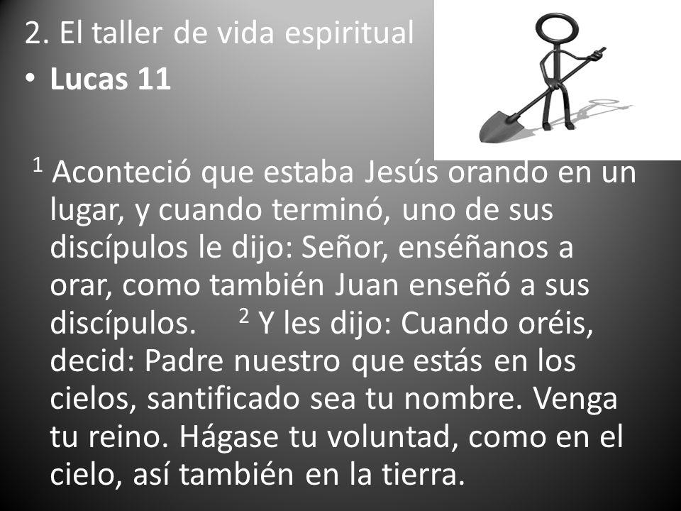 2. El taller de vida espiritual Lucas 11 1 Aconteció que estaba Jesús orando en un lugar, y cuando terminó, uno de sus discípulos le dijo: Señor, ensé