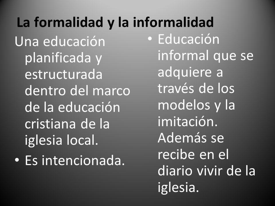 La formalidad y la informalidad Una educación planificada y estructurada dentro del marco de la educación cristiana de la iglesia local. Es intenciona