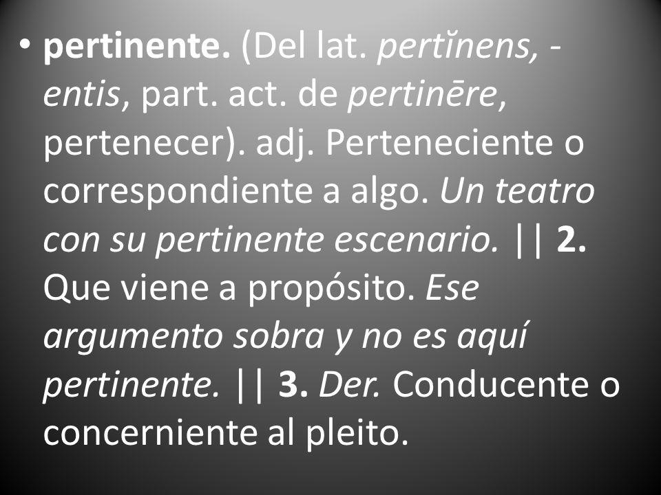 pertinente. (Del lat. pertĭnens, - entis, part. act. de pertinēre, pertenecer). adj. Perteneciente o correspondiente a algo. Un teatro con su pertinen