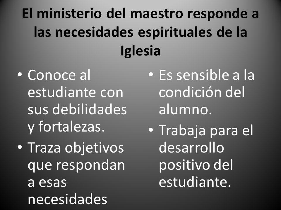 El ministerio del maestro responde a las necesidades espirituales de la Iglesia Conoce al estudiante con sus debilidades y fortalezas. Traza objetivos