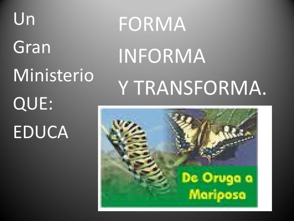 FORMA INFORMA Y TRANSFORMA. Un Gran Ministerio QUE: EDUCA