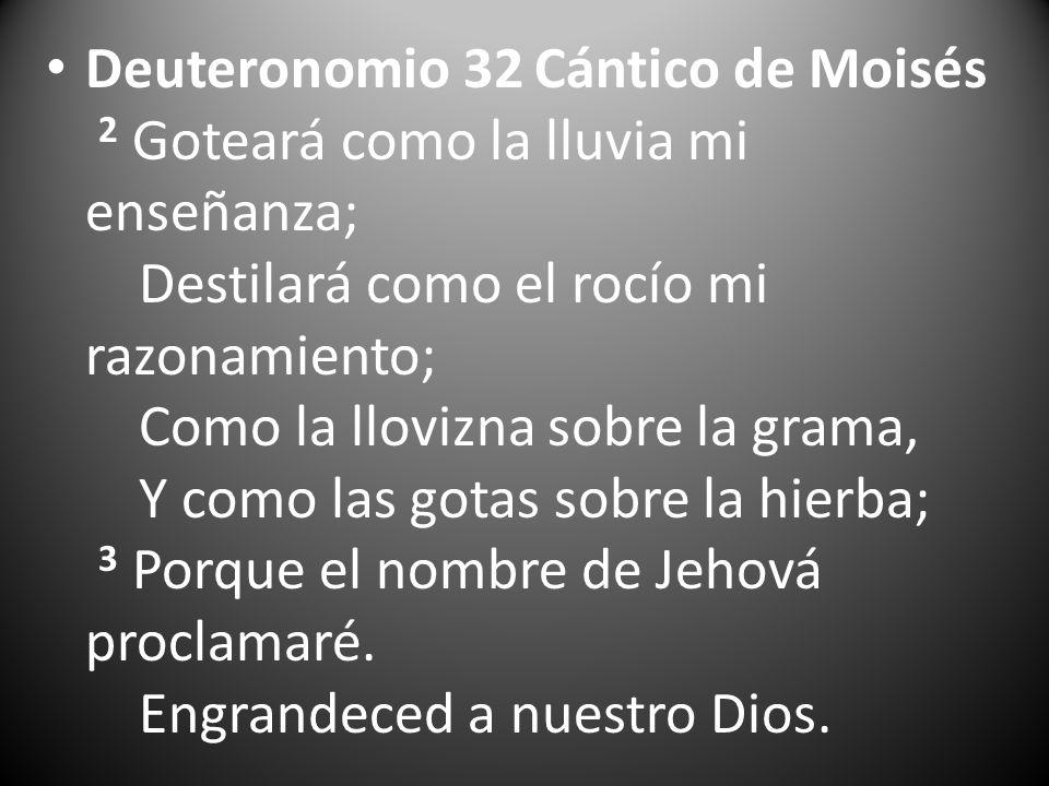 Deuteronomio 32 Cántico de Moisés 2 Goteará como la lluvia mi enseñanza; Destilará como el rocío mi razonamiento; Como la llovizna sobre la grama, Y c