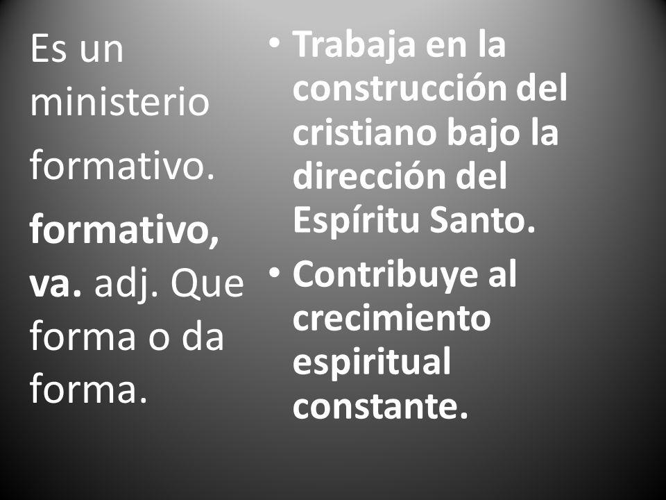 Trabaja en la construcción del cristiano bajo la dirección del Espíritu Santo. Contribuye al crecimiento espiritual constante. Es un ministerio format