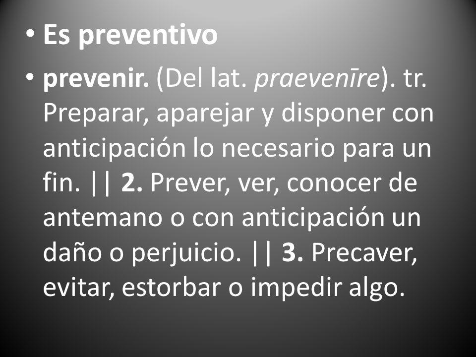 Es preventivo prevenir. (Del lat. praevenīre). tr. Preparar, aparejar y disponer con anticipación lo necesario para un fin. || 2. Prever, ver, conocer